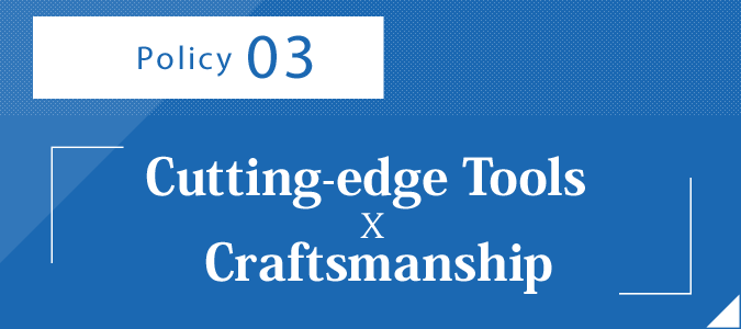 Policy 3 –:Cutting-edge Tools x Craftsmanship