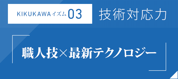 KIKUKAWAイズム03:技術対応力「職人技×最新テクノロジー」