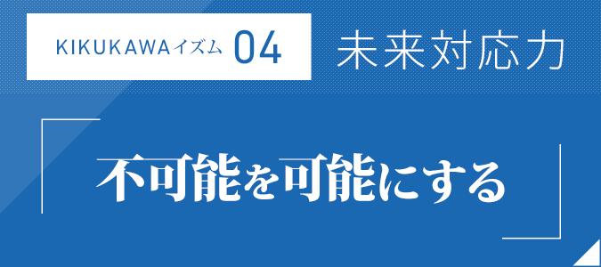 KIKUKAWAイズム04:未来対応力「不可能を可能にする」